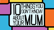 10 Things You Don't Know About Your Mum